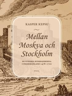 Mellan Moskva och StockholmDe svenska ryssbajorerna i Ingermanland 1478-1722